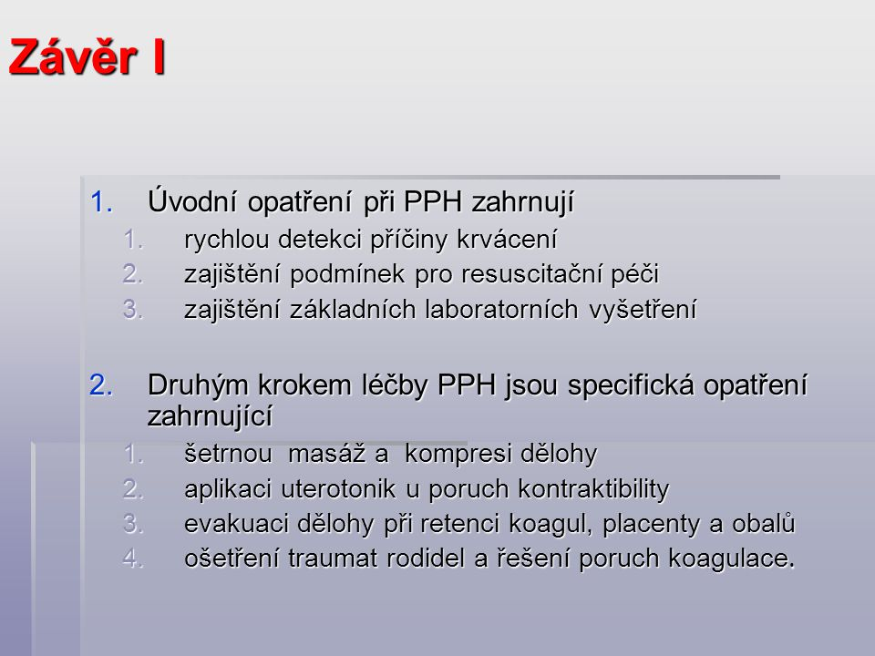 1.Úvodní opatření při PPH zahrnují 1.rychlou detekci příčiny krvácení 2.zajištění podmínek pro resuscitační péči 3.zajištění základních laboratorních vyšetření 2.Druhým krokem léčby PPH jsou specifická opatření zahrnující 1.šetrnou masáž a kompresi dělohy 2.aplikaci uterotonik u poruch kontraktibility 3.evakuaci dělohy při retenci koagul, placenty a obalů 4.ošetření traumat rodidel a řešení poruch koagulace.