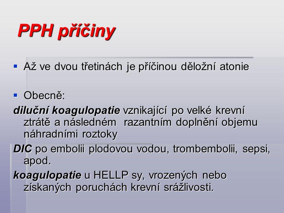 PPH příčiny  Až ve dvou třetinách je příčinou děložní atonie  Obecně: diluční koagulopatie vznikající po velké krevní ztrátě a následném razantním d
