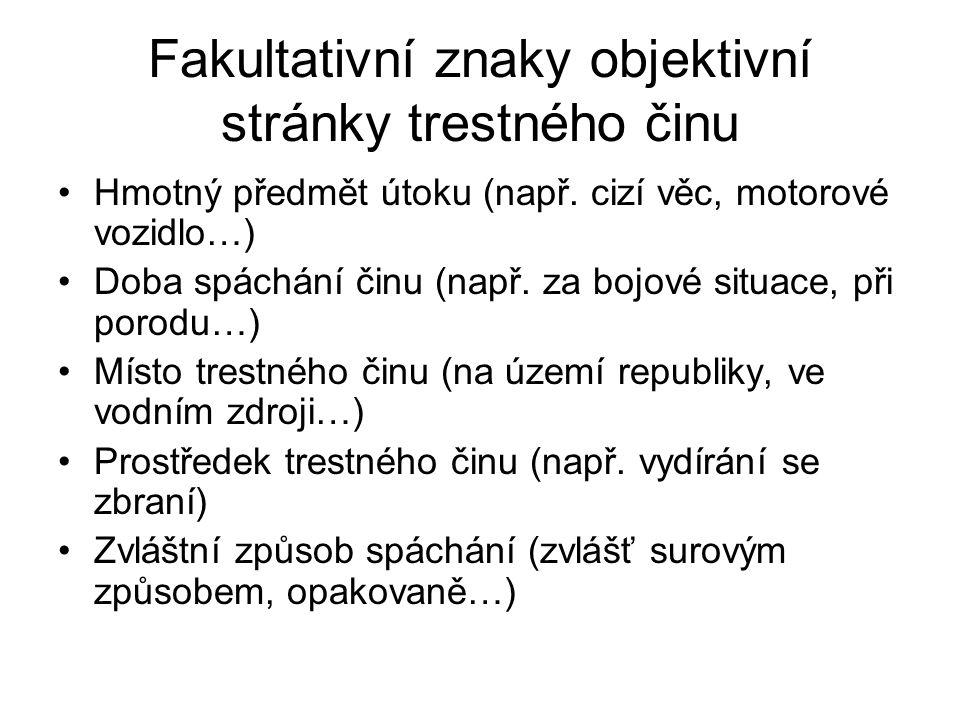 Fakultativní znaky objektivní stránky trestného činu Hmotný předmět útoku (např. cizí věc, motorové vozidlo…) Doba spáchání činu (např. za bojové situ