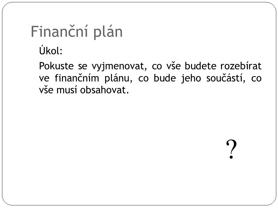 Finanční plán Úkol: Pokuste se vyjmenovat, co vše budete rozebírat ve finančním plánu, co bude jeho součástí, co vše musí obsahovat. ?