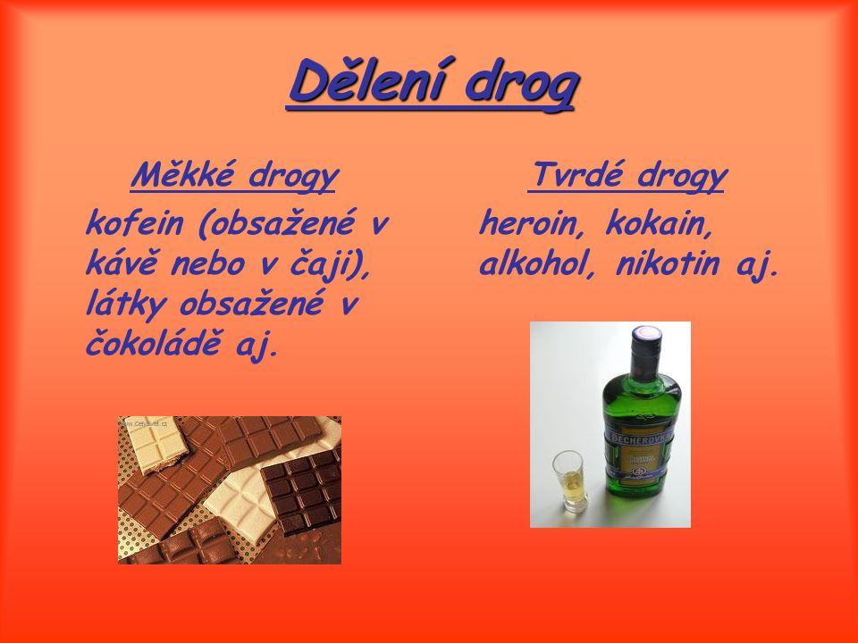 Dělení drog Měkké drogy kofein (obsažené v kávě nebo v čaji), látky obsažené v čokoládě aj. Tvrdé drogy heroin, kokain, alkohol, nikotin aj.