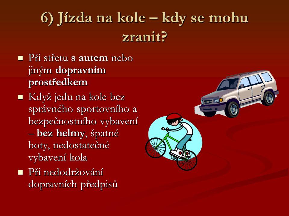 6) Jízda na kole – kdy se mohu zranit? Při střetu s autem nebo jiným dopravním prostředkem Při střetu s autem nebo jiným dopravním prostředkem Když je