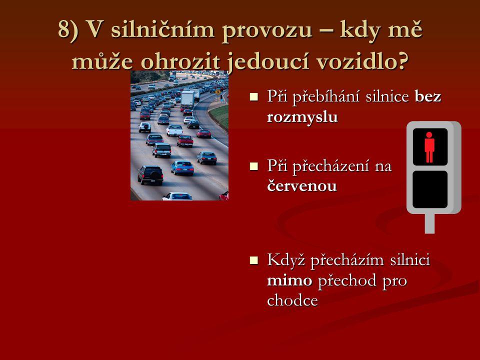 8) V silničním provozu – kdy mě může ohrozit jedoucí vozidlo? Při přebíhání silnice bez rozmyslu Při přecházení na červenou Když přecházím silnici mim