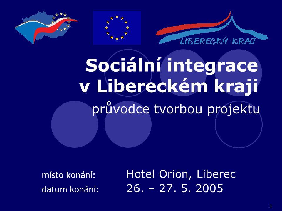1 Sociální integrace v Libereckém kraji průvodce tvorbou projektu místo konání: Hotel Orion, Liberec datum konání: 26. – 27. 5. 2005