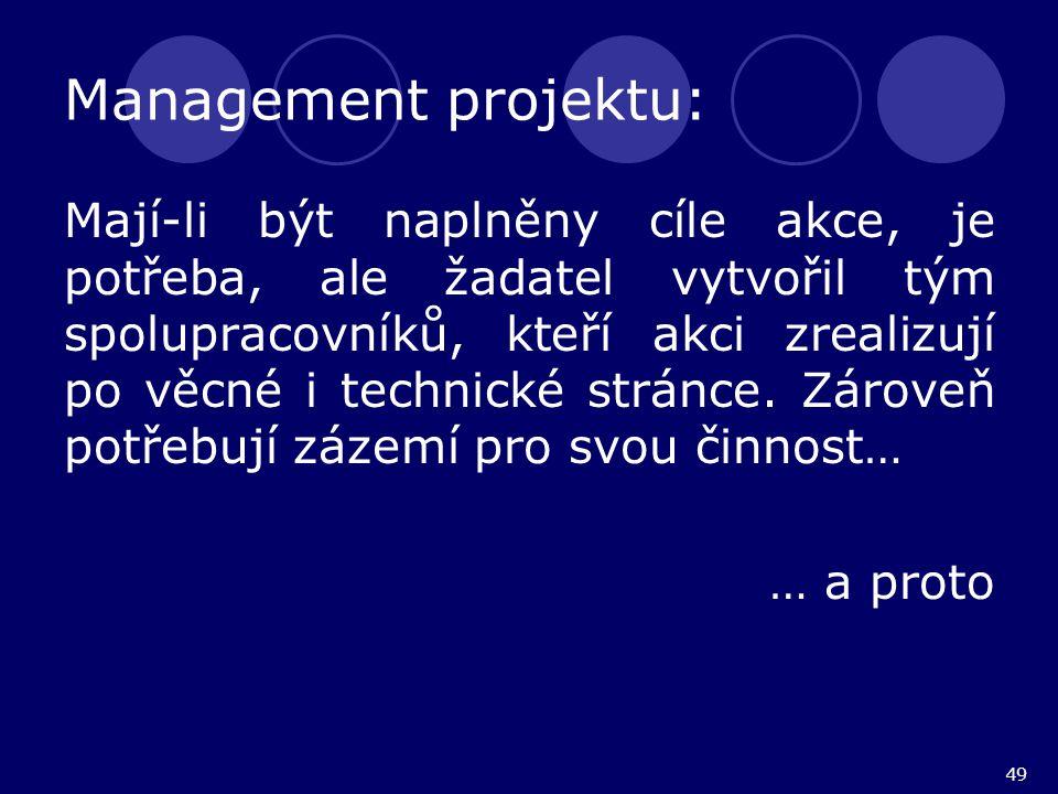 49 Management projektu: Mají-li být naplněny cíle akce, je potřeba, ale žadatel vytvořil tým spolupracovníků, kteří akci zrealizují po věcné i technic