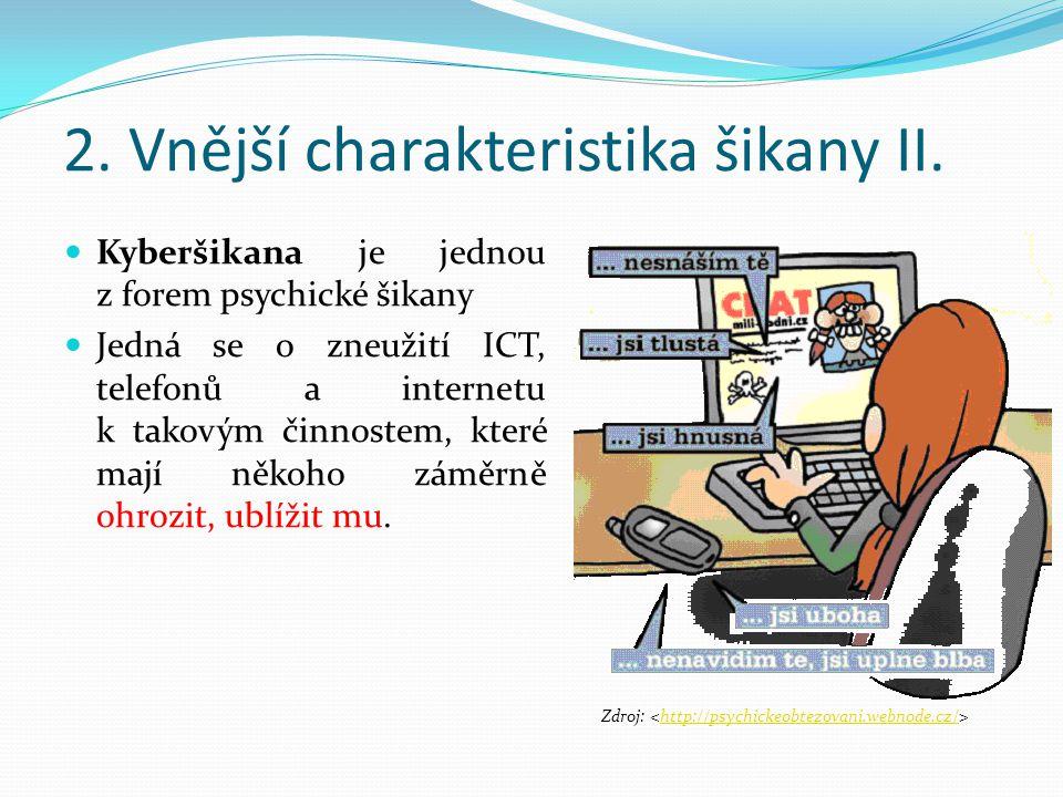 2. Vnější charakteristika šikany II. Kyberšikana je jednou z forem psychické šikany Jedná se o zneužití ICT, telefonů a internetu k takovým činnostem,