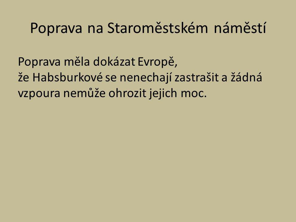 Poprava na Staroměstském náměstí Poprava měla dokázat Evropě, že Habsburkové se nenechají zastrašit a žádná vzpoura nemůže ohrozit jejich moc.