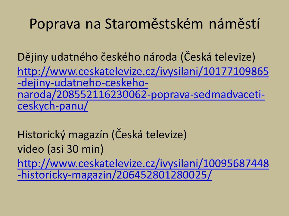 Poprava na Staroměstském náměstí Dějiny udatného českého národa (Česká televize) http://www.ceskatelevize.cz/ivysilani/10177109865 -dejiny-udatneho-ceskeho- naroda/208552116230062-poprava-sedmadvaceti- ceskych-panu/ Historický magazín (Česká televize) video (asi 30 min) http://www.ceskatelevize.cz/ivysilani/10095687448 -historicky-magazin/206452801280025/