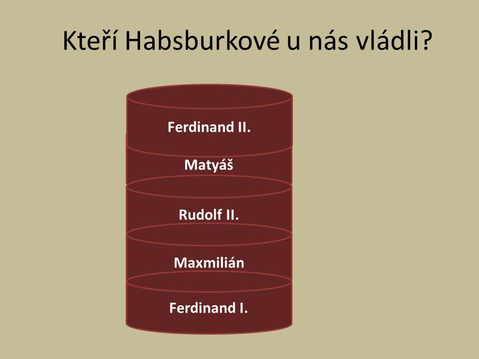 Kteří Habsburkové u nás vládli? Matyáš Rudolf II. Maxmilián Ferdinand I. Ferdinand II.