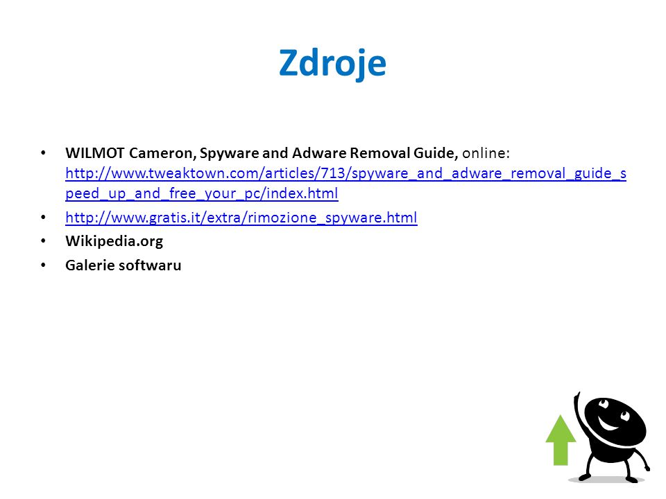 Zdroje WILMOT Cameron, Spyware and Adware Removal Guide, online: http://www.tweaktown.com/articles/713/spyware_and_adware_removal_guide_s peed_up_and_free_your_pc/index.html http://www.tweaktown.com/articles/713/spyware_and_adware_removal_guide_s peed_up_and_free_your_pc/index.html http://www.gratis.it/extra/rimozione_spyware.html Wikipedia.org Galerie softwaru
