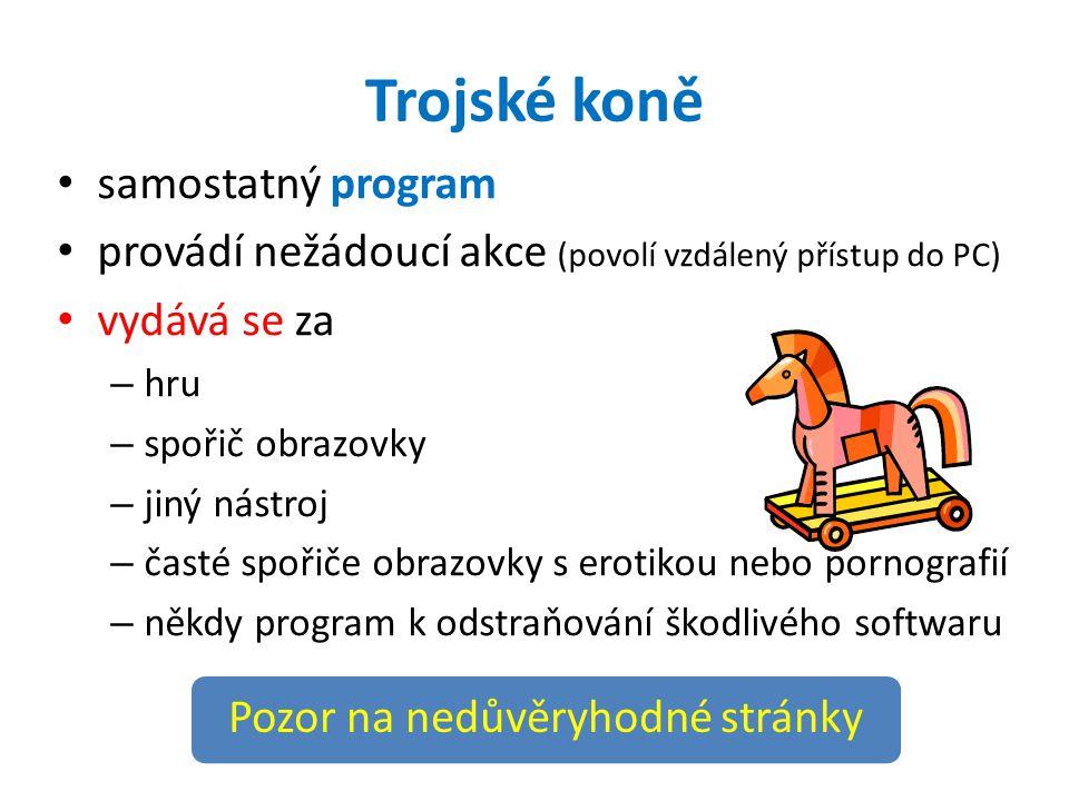 Trojské koně samostatný program provádí nežádoucí akce (povolí vzdálený přístup do PC) vydává se za – hru – spořič obrazovky – jiný nástroj – časté spořiče obrazovky s erotikou nebo pornografií – někdy program k odstraňování škodlivého softwaru Pozor na nedůvěryhodné stránky