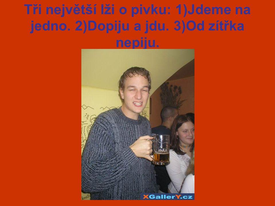 Tři největší lži o pivku: 1)Jdeme na jedno. 2)Dopiju a jdu. 3)Od zítřka nepiju.