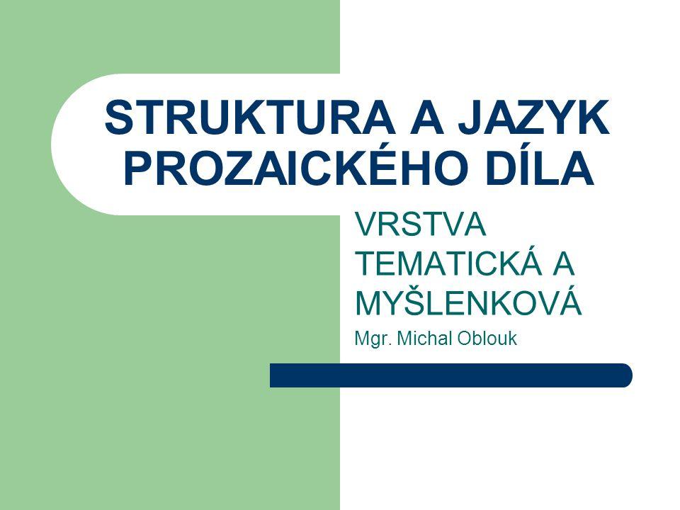 STRUKTURA A JAZYK PROZAICKÉHO DÍLA VRSTVA TEMATICKÁ A MYŠLENKOVÁ Mgr. Michal Oblouk