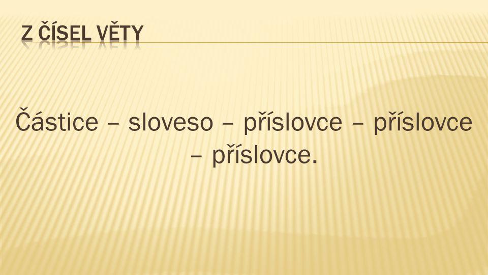 Částice – sloveso – příslovce – příslovce – příslovce.