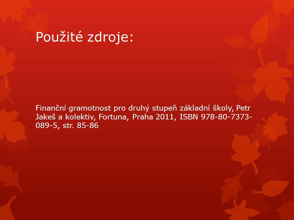 Použité zdroje: Finanční gramotnost pro druhý stupeň základní školy, Petr Jakeš a kolektiv, Fortuna, Praha 2011, ISBN 978-80-7373- 089-5, str.