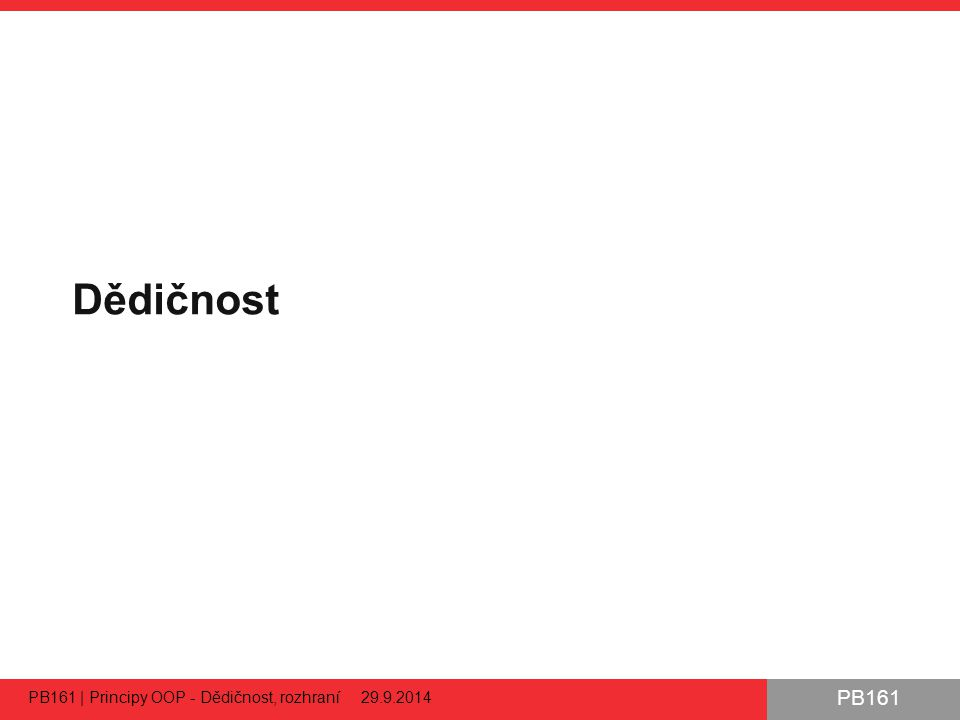 PB161 Dědičnost PB161 | Principy OOP - Dědičnost, rozhraní 29.9.2014 14