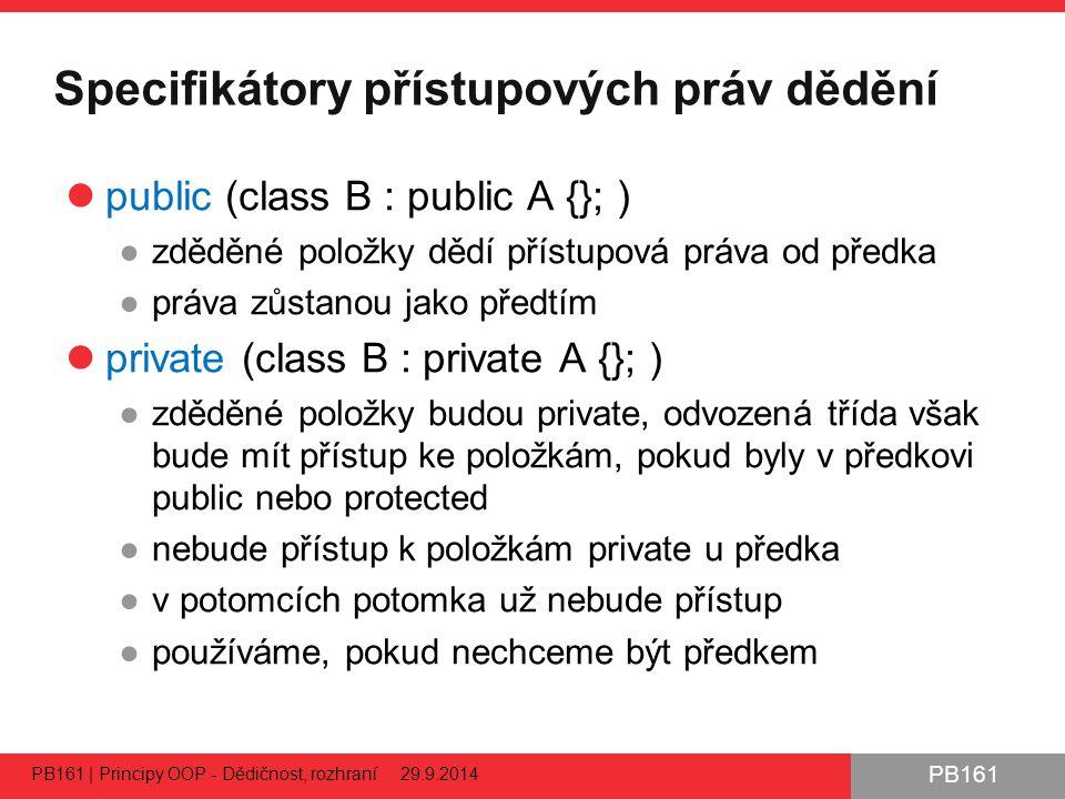 PB161 Specifikátory přístupových práv dědění public (class B : public A {}; ) ●zděděné položky dědí přístupová práva od předka ●práva zůstanou jako předtím private (class B : private A {}; ) ●zděděné položky budou private, odvozená třída však bude mít přístup ke položkám, pokud byly v předkovi public nebo protected ●nebude přístup k položkám private u předka ●v potomcích potomka už nebude přístup ●používáme, pokud nechceme být předkem PB161 | Principy OOP - Dědičnost, rozhraní 29.9.2014 22