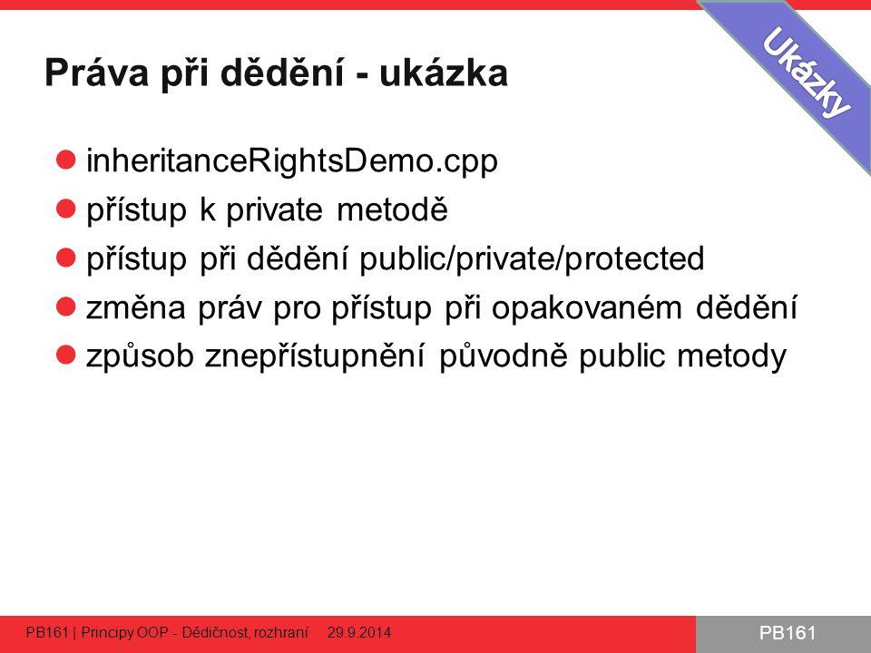 PB161 Práva při dědění - ukázka inheritanceRightsDemo.cpp přístup k private metodě přístup při dědění public/private/protected změna práv pro přístup při opakovaném dědění způsob znepřístupnění původně public metody PB161 | Principy OOP - Dědičnost, rozhraní 29.9.2014 24