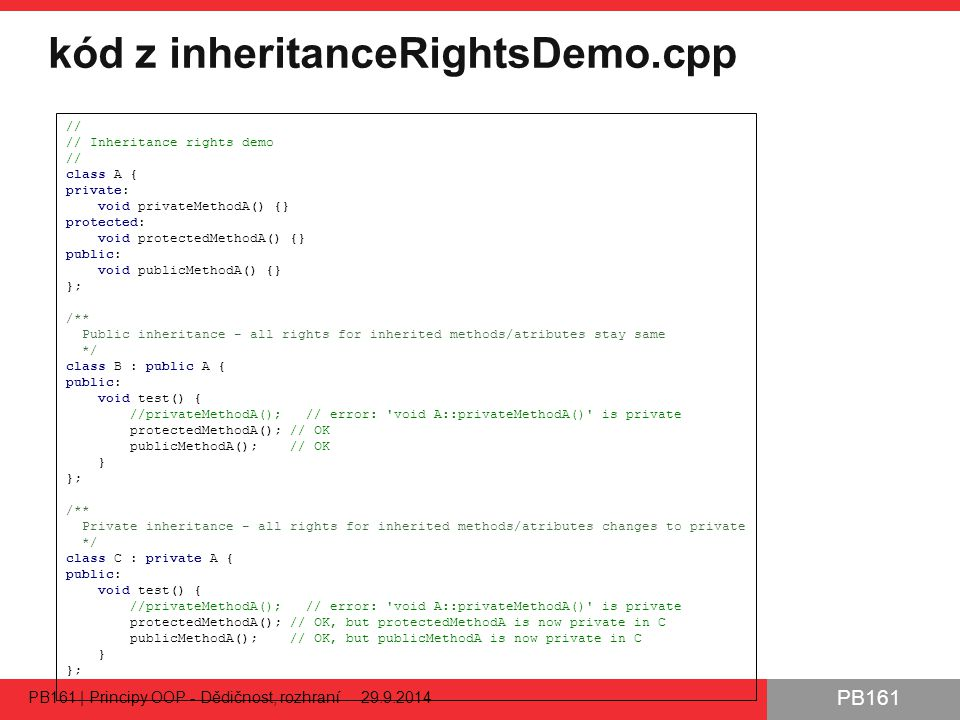 PB161 kód z inheritanceRightsDemo.cpp PB161 | Principy OOP - Dědičnost, rozhraní 29.9.2014 25 // // Inheritance rights demo // class A { private: void privateMethodA() {} protected: void protectedMethodA() {} public: void publicMethodA() {} }; /** Public inheritance - all rights for inherited methods/atributes stay same */ class B : public A { public: void test() { //privateMethodA(); // error: void A::privateMethodA() is private protectedMethodA(); // OK publicMethodA(); // OK } }; /** Private inheritance - all rights for inherited methods/atributes changes to private */ class C : private A { public: void test() { //privateMethodA(); // error: void A::privateMethodA() is private protectedMethodA(); // OK, but protectedMethodA is now private in C publicMethodA(); // OK, but publicMethodA is now private in C } };