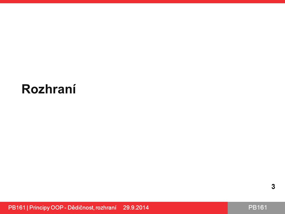 PB161 Rozhraní 3 PB161 | Principy OOP - Dědičnost, rozhraní 29.9.2014