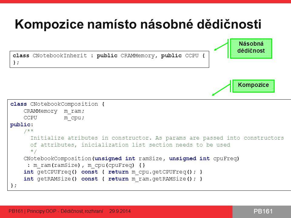 PB161 Kompozice namísto násobné dědičnosti PB161 | Principy OOP - Dědičnost, rozhraní 29.9.2014 30 class CNotebookComposition { CRAMMemory m_ram; CCPU m_cpu; public: /** Initialize atributes in constructor.