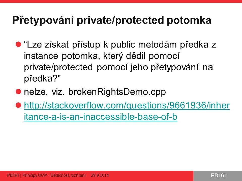 PB161 Přetypování private/protected potomka Lze získat přístup k public metodám předka z instance potomka, který dědil pomocí private/protected pomocí jeho přetypování na předka? nelze, viz.