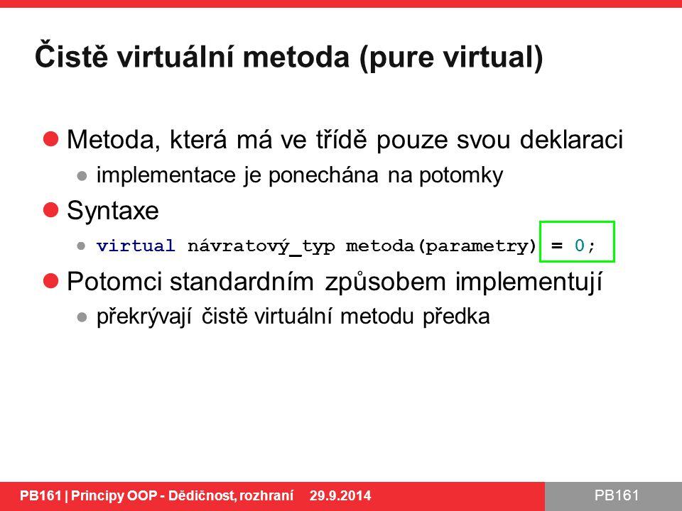 PB161 Čistě virtuální metoda (pure virtual) Metoda, která má ve třídě pouze svou deklaraci ●implementace je ponechána na potomky Syntaxe ● virtual návratový_typ metoda(parametry) = 0; Potomci standardním způsobem implementují ●překrývají čistě virtuální metodu předka PB161 | Principy OOP - Dědičnost, rozhraní 29.9.2014