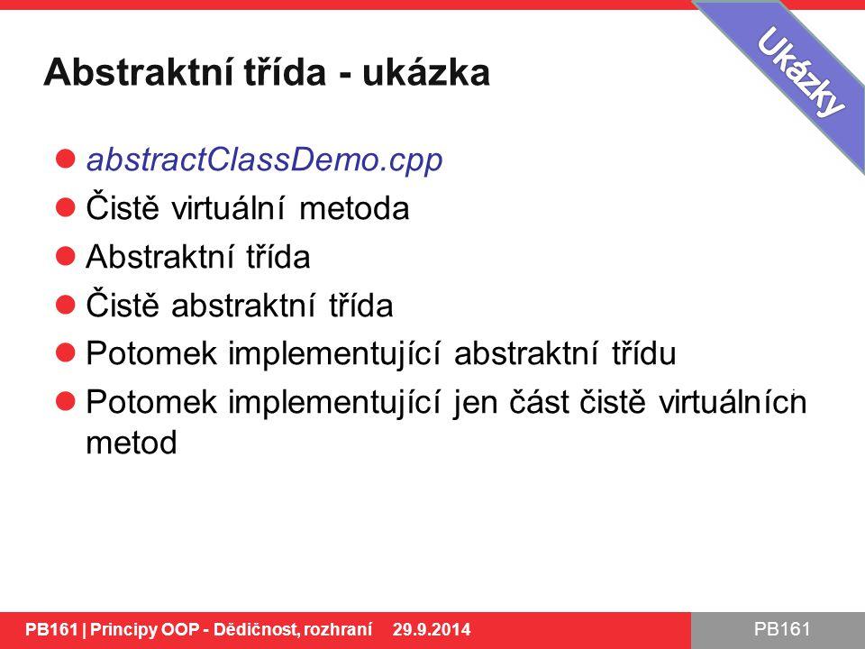 PB161 Abstraktní třída - ukázka abstractClassDemo.cpp Čistě virtuální metoda Abstraktní třída Čistě abstraktní třída Potomek implementující abstraktní třídu Potomek implementující jen část čistě virtuálních metod PB161 | Principy OOP - Dědičnost, rozhraní 29.9.2014