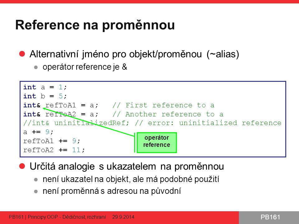 PB161 Reference na proměnnou Alternativní jméno pro objekt/proměnou (~alias) ●operátor reference je & Určitá analogie s ukazatelem na proměnnou ●není ukazatel na objekt, ale má podobné použití ●není proměnná s adresou na původní PB161 | Principy OOP - Dědičnost, rozhraní 29.9.2014 53 int a = 1; int b = 5; int& refToA1 = a; // First reference to a int& refToA2 = a; // Another reference to a //int& uninitializedRef; // error: uninitialized reference a += 9; refToA1 += 9; refToA2 += 11; operátor reference