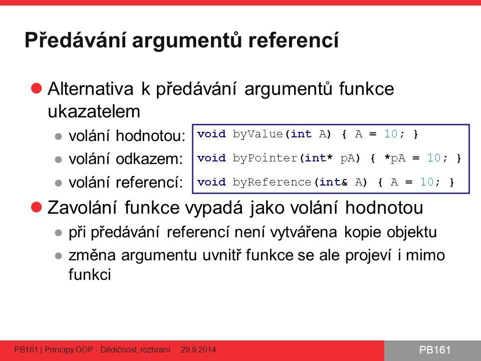 PB161 Předávání argumentů referencí Alternativa k předávání argumentů funkce ukazatelem ●volání hodnotou: ●volání odkazem: ●volání referencí: Zavolání funkce vypadá jako volání hodnotou ●při předávání referencí není vytvářena kopie objektu ●změna argumentu uvnitř funkce se ale projeví i mimo funkci PB161 | Principy OOP - Dědičnost, rozhraní 29.9.2014 54 void byValue(int A) { A = 10; } void byPointer(int* pA) { *pA = 10; } void byReference(int& A) { A = 10; }