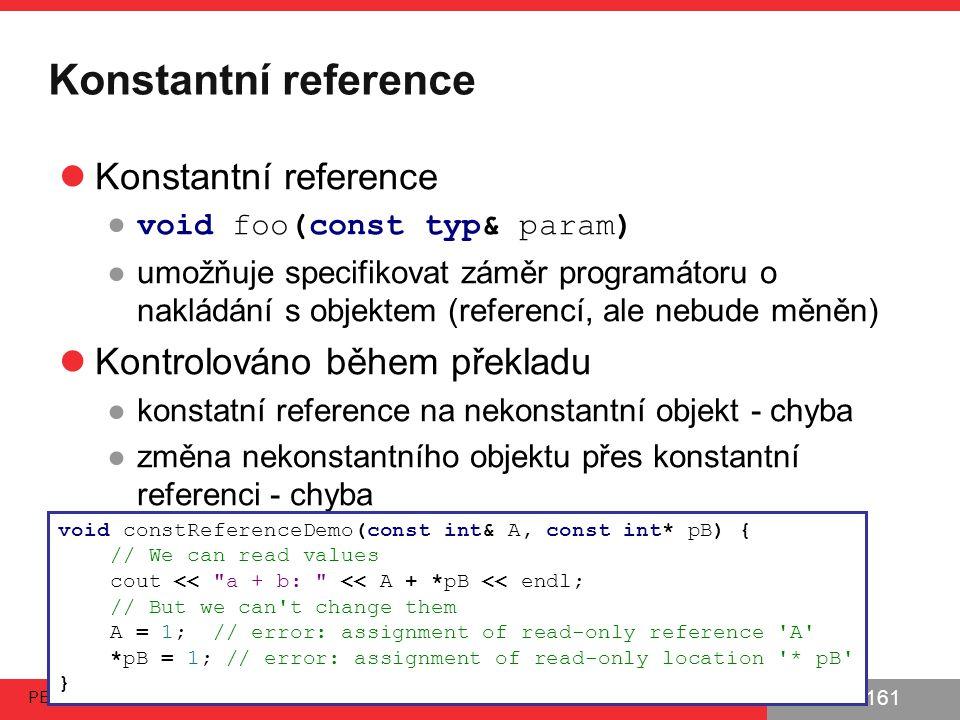 PB161 Konstantní reference ● void foo(const typ& param) ●umožňuje specifikovat záměr programátoru o nakládání s objektem (referencí, ale nebude měněn) Kontrolováno během překladu ●konstatní reference na nekonstantní objekt - chyba ●změna nekonstantního objektu přes konstantní referenci - chyba PB161 | Principy OOP - Dědičnost, rozhraní 29.9.2014 55 void constReferenceDemo(const int& A, const int* pB) { // We can read values cout << a + b: << A + *pB << endl; // But we can t change them A = 1; // error: assignment of read-only reference A *pB = 1; // error: assignment of read-only location * pB }
