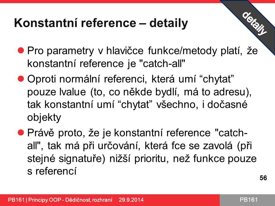 PB161 Konstantní reference – detaily Pro parametry v hlavičce funkce/metody platí, že konstantní reference je catch-all Oproti normální referenci, která umí chytat pouze lvalue (to, co někde bydlí, má to adresu), tak konstantní umí chytat všechno, i dočasné objekty Právě proto, že je konstantní reference catch- all , tak má při určování, která fce se zavolá (při stejné signatuře) nižší prioritu, než funkce pouze s referencí PB161 | Principy OOP - Dědičnost, rozhraní 29.9.2014 56