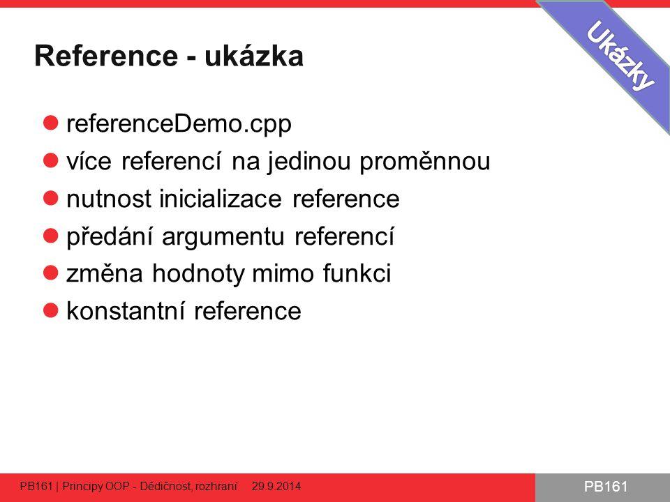PB161 Reference - ukázka referenceDemo.cpp více referencí na jedinou proměnnou nutnost inicializace reference předání argumentu referencí změna hodnoty mimo funkci konstantní reference PB161 | Principy OOP - Dědičnost, rozhraní 29.9.2014 57