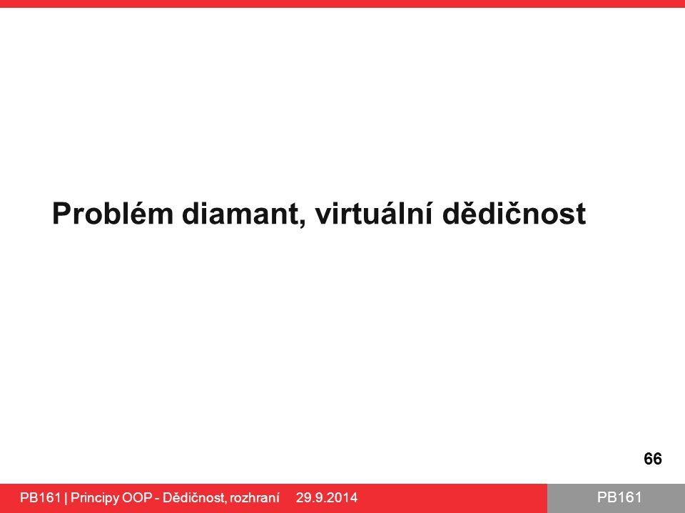 PB161 Problém diamant, virtuální dědičnost 66 PB161 | Principy OOP - Dědičnost, rozhraní 29.9.2014