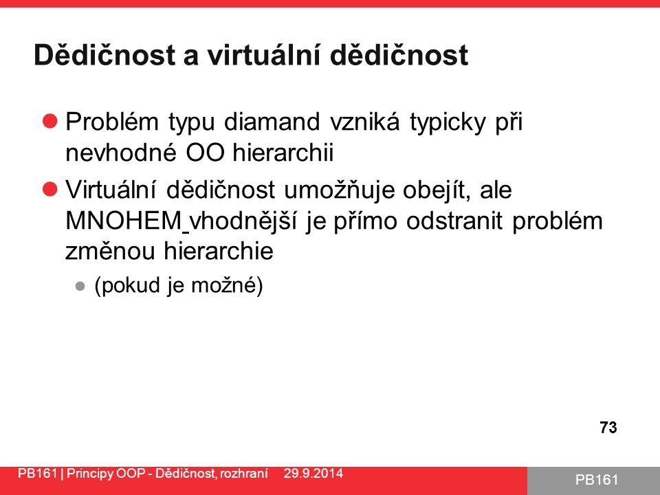 PB161 Dědičnost a virtuální dědičnost Problém typu diamand vzniká typicky při nevhodné OO hierarchii Virtuální dědičnost umožňuje obejít, ale MNOHEM vhodnější je přímo odstranit problém změnou hierarchie ●(pokud je možné) PB161 | Principy OOP - Dědičnost, rozhraní 29.9.2014 73