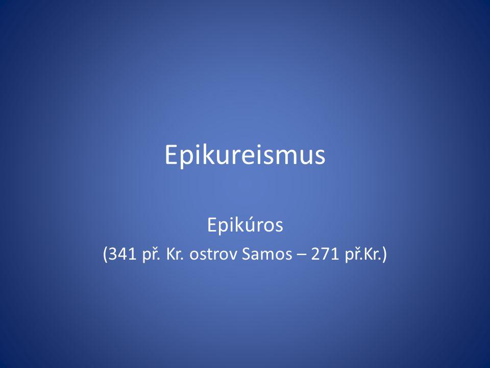 Epikureismus Epikúros (341 př. Kr. ostrov Samos – 271 př.Kr.)