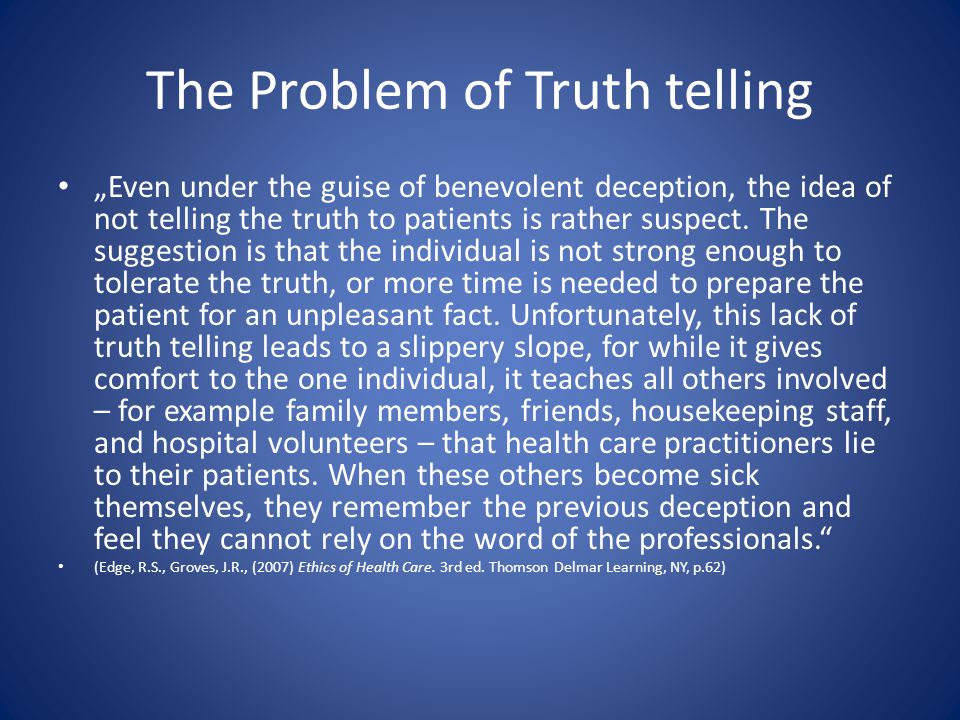"The Problem of Truth telling ""Even under the guise of benevolent deception, the idea of not telling the truth to patients is rather suspect. The sugge"