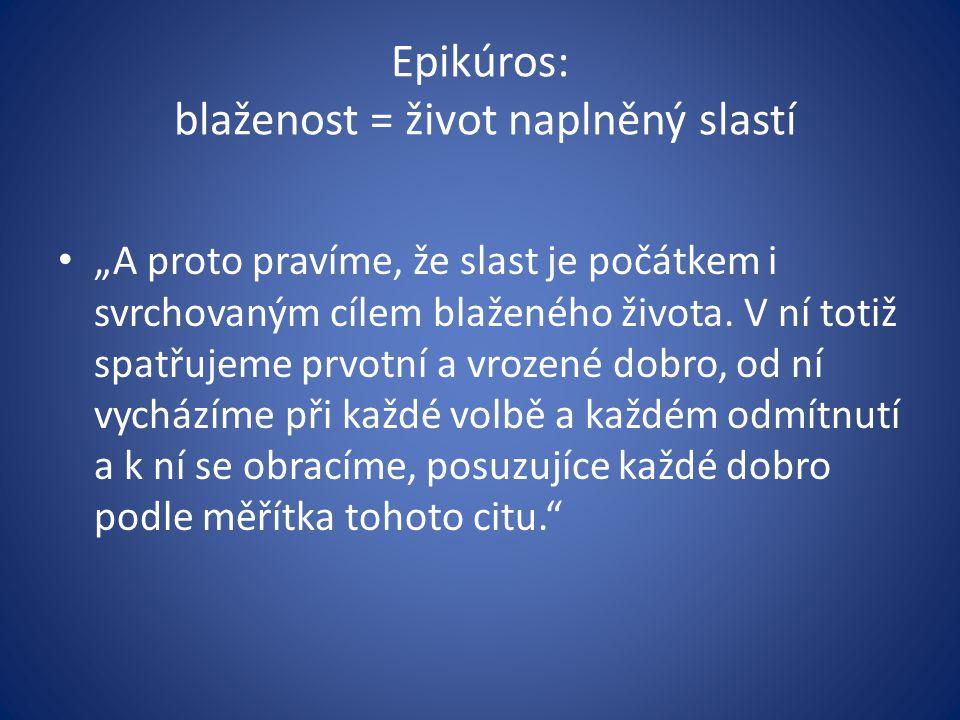 """Epikúros: blaženost = život naplněný slastí """"A proto pravíme, že slast je počátkem i svrchovaným cílem blaženého života. V ní totiž spatřujeme prvotní"""