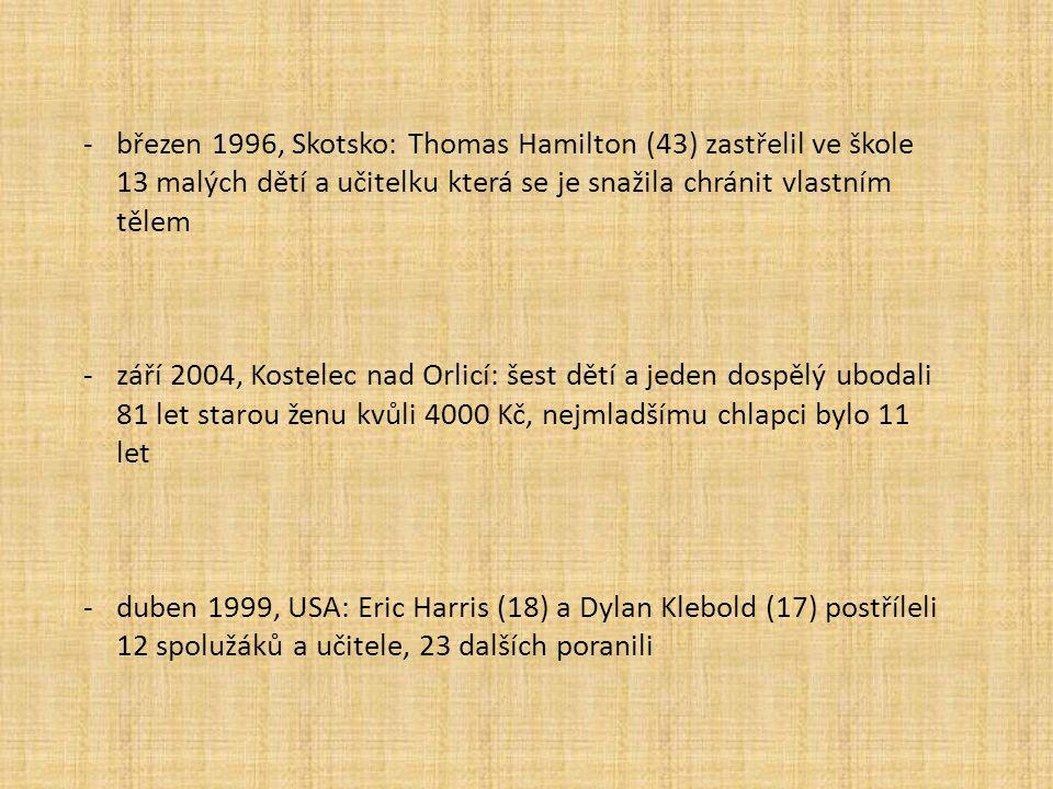 -březen 1996, Skotsko: Thomas Hamilton (43) zastřelil ve škole 13 malých dětí a učitelku která se je snažila chránit vlastním tělem -září 2004, Kostelec nad Orlicí: šest dětí a jeden dospělý ubodali 81 let starou ženu kvůli 4000 Kč, nejmladšímu chlapci bylo 11 let -duben 1999, USA: Eric Harris (18) a Dylan Klebold (17) postříleli 12 spolužáků a učitele, 23 dalších poranili