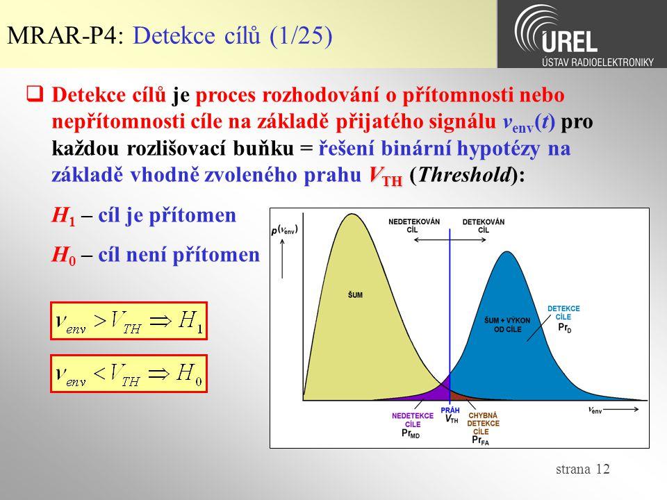 strana 12 MRAR-P4: Detekce cílů (1/25) V TH  Detekce cílů je proces rozhodování o přítomnosti nebo nepřítomnosti cíle na základě přijatého signálu ν env (t) pro každou rozlišovací buňku = řešení binární hypotézy na základě vhodně zvoleného prahu V TH (Threshold): H 1 – cíl je přítomen H 0 – cíl není přítomen