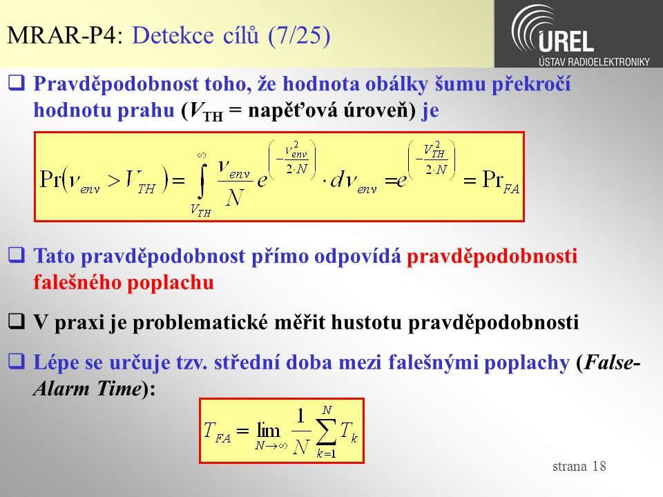 strana 18 MRAR-P4: Detekce cílů (7/25)  Pravděpodobnost toho, že hodnota obálky šumu překročí hodnotu prahu (V TH = napěťová úroveň) je  Tato pravděpodobnost přímo odpovídá pravděpodobnosti falešného poplachu  V praxi je problematické měřit hustotu pravděpodobnosti  Lépe se určuje tzv.