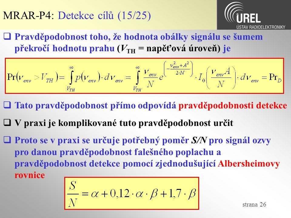 strana 26 MRAR-P4: Detekce cílů (15/25)  Pravděpodobnost toho, že hodnota obálky signálu se šumem překročí hodnotu prahu (V TH = napěťová úroveň) je  Tato pravděpodobnost přímo odpovídá pravděpodobnosti detekce  V praxi je komplikované tuto pravděpodobnost určit  Proto se v praxi se určuje potřebný poměr S/N pro signál ozvy pro danou pravděpodobnost falešného poplachu a pravděpodobnost detekce pomocí zjednodušující Albersheimovy rovnice