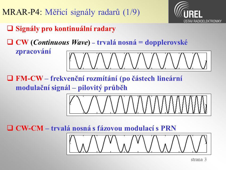 strana 3 MRAR-P4: Měřicí signály radarů (1/9)  Signály pro kontinuální radary  CW (Continuous Wave) – trvalá nosná = dopplerovské zpracování  FM-CW – frekvenční rozmítání (po částech lineární modulační signál – pilovitý průběh  CW-CM – trvalá nosná s fázovou modulací s PRN