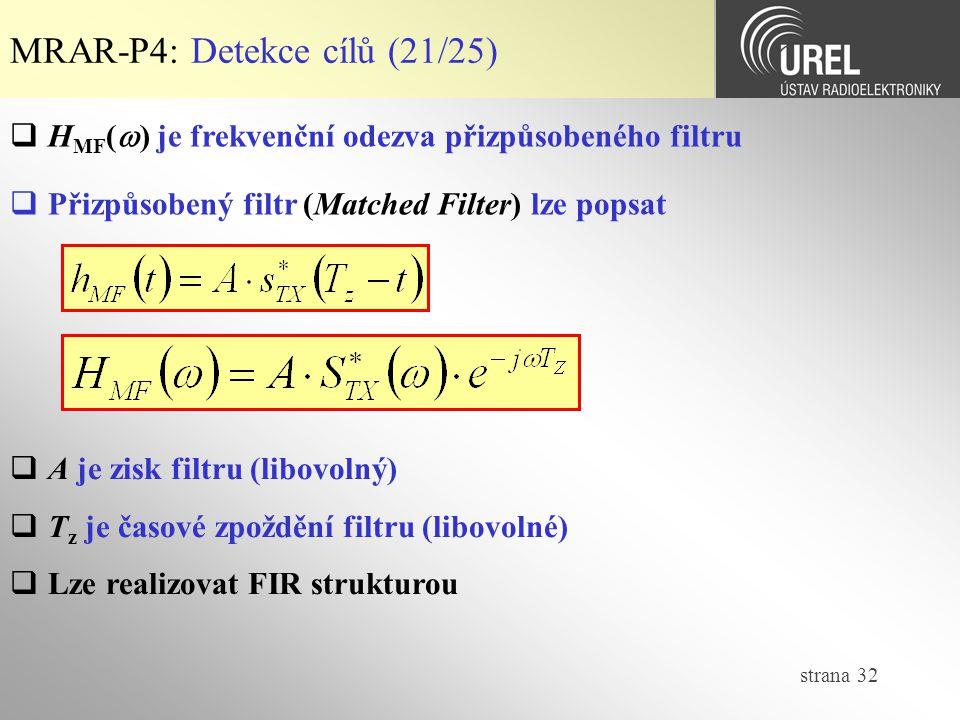 strana 32 MRAR-P4: Detekce cílů (21/25)  H MF (  ) je frekvenční odezva přizpůsobeného filtru  Přizpůsobený filtr (Matched Filter) lze popsat  A je zisk filtru (libovolný)  T z je časové zpoždění filtru (libovolné)  Lze realizovat FIR strukturou