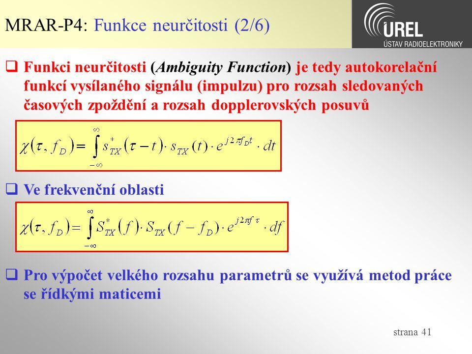 strana 41 MRAR-P4: Funkce neurčitosti (2/6)  Ve frekvenční oblasti  Pro výpočet velkého rozsahu parametrů se využívá metod práce se řídkými maticemi  Funkci neurčitosti (Ambiguity Function) je tedy autokorelační funkcí vysílaného signálu (impulzu) pro rozsah sledovaných časových zpoždění a rozsah dopplerovských posuvů