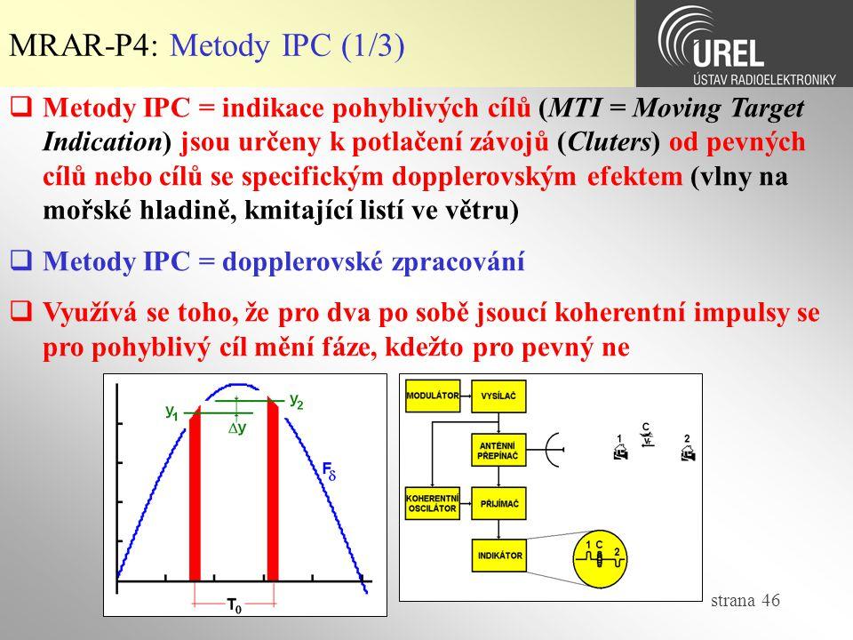 strana 46 MRAR-P4: Metody IPC (1/3)  Metody IPC = indikace pohyblivých cílů (MTI = Moving Target Indication) jsou určeny k potlačení závojů (Cluters) od pevných cílů nebo cílů se specifickým dopplerovským efektem (vlny na mořské hladině, kmitající listí ve větru)  Metody IPC = dopplerovské zpracování  Využívá se toho, že pro dva po sobě jsoucí koherentní impulsy se pro pohyblivý cíl mění fáze, kdežto pro pevný ne