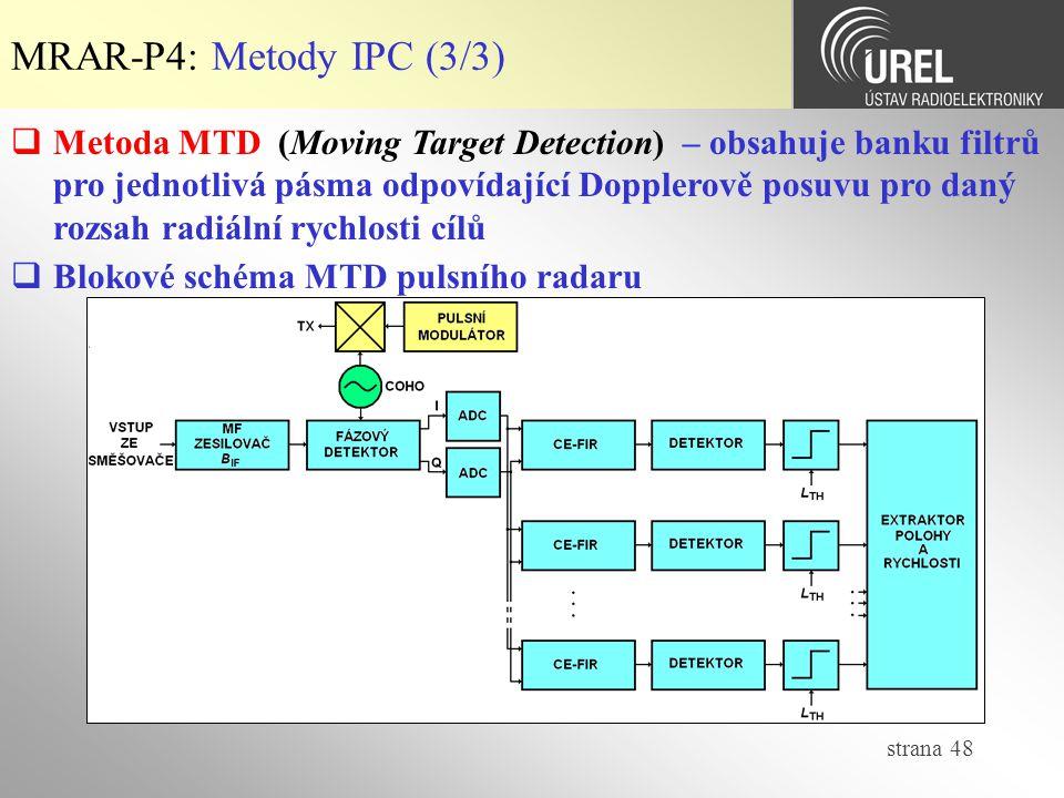 strana 48 MRAR-P4: Metody IPC (3/3)  Blokové schéma MTD pulsního radaru  Metoda MTD (Moving Target Detection) – obsahuje banku filtrů pro jednotlivá pásma odpovídající Dopplerově posuvu pro daný rozsah radiální rychlosti cílů