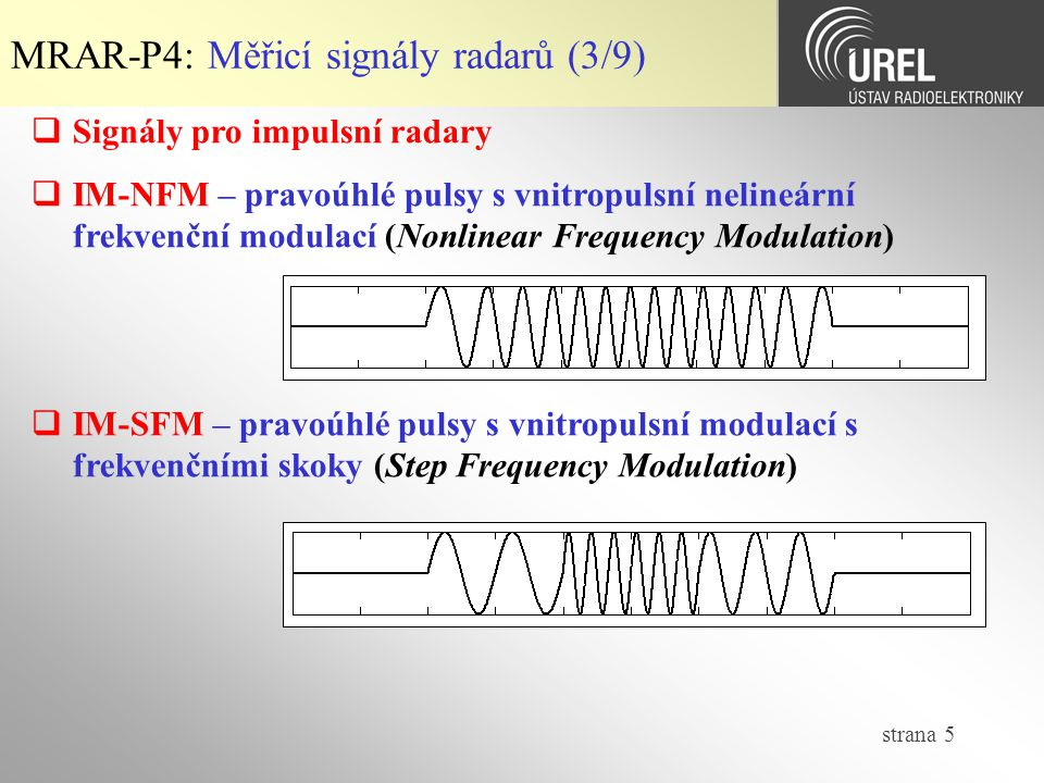 strana 6 MRAR-P4: Měřicí signály radarů (4/9)  Signály pro impulsní radary  IM-BPM – pravoúhlé pulsy s vnitropulsní binární fázovou modulací (Bakerovy kódy s minimální úrovní autokorelačních postranních laloků)  IM-PPM – pravoúhlé pulsy s vnitropulsní polyfázovou modulací (Frankovy kódy, Px-kódy, Zadoff-Chu kódy)