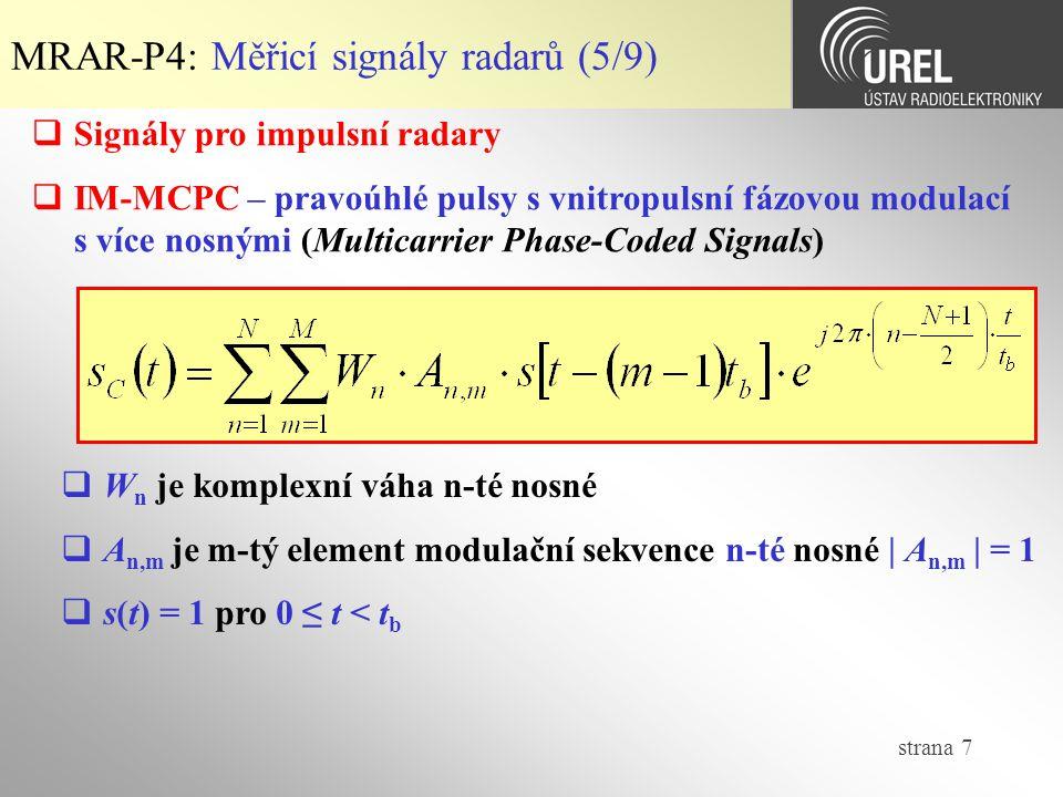 strana 7 MRAR-P4: Měřicí signály radarů (5/9)  Signály pro impulsní radary  IM-MCPC – pravoúhlé pulsy s vnitropulsní fázovou modulací s více nosnými (Multicarrier Phase-Coded Signals)  W n je komplexní váha n-té nosné  A n,m je m-tý element modulační sekvence n-té nosné | A n,m | = 1  s(t) = 1 pro 0 ≤ t < t b