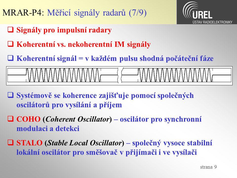 strana 40 MRAR-P4: Funkce neurčitosti (1/6)  Určované parametry cíle (od primárního radaru):  Azimut – nezávislé měření (směrové vlastnosti antény)  Elevace – nezávislé měření (směrové vlastnosti antény)  Šikmá dálka – závislé na vlastnostech signálu za detektorem  Radiální rychlost – závislé na vlastnostech signálu za detektorem  Signál za přizpůsobeným filtrem je závislý jak na zpoždění odrazu, tak i na dopplerovském posuvu, pak vzniká neurčitost, kterou lze popsat v časové oblasti (autokorelační funkce, kde se vyskytuje zpoždění signálu i Dopplerova frekvence)